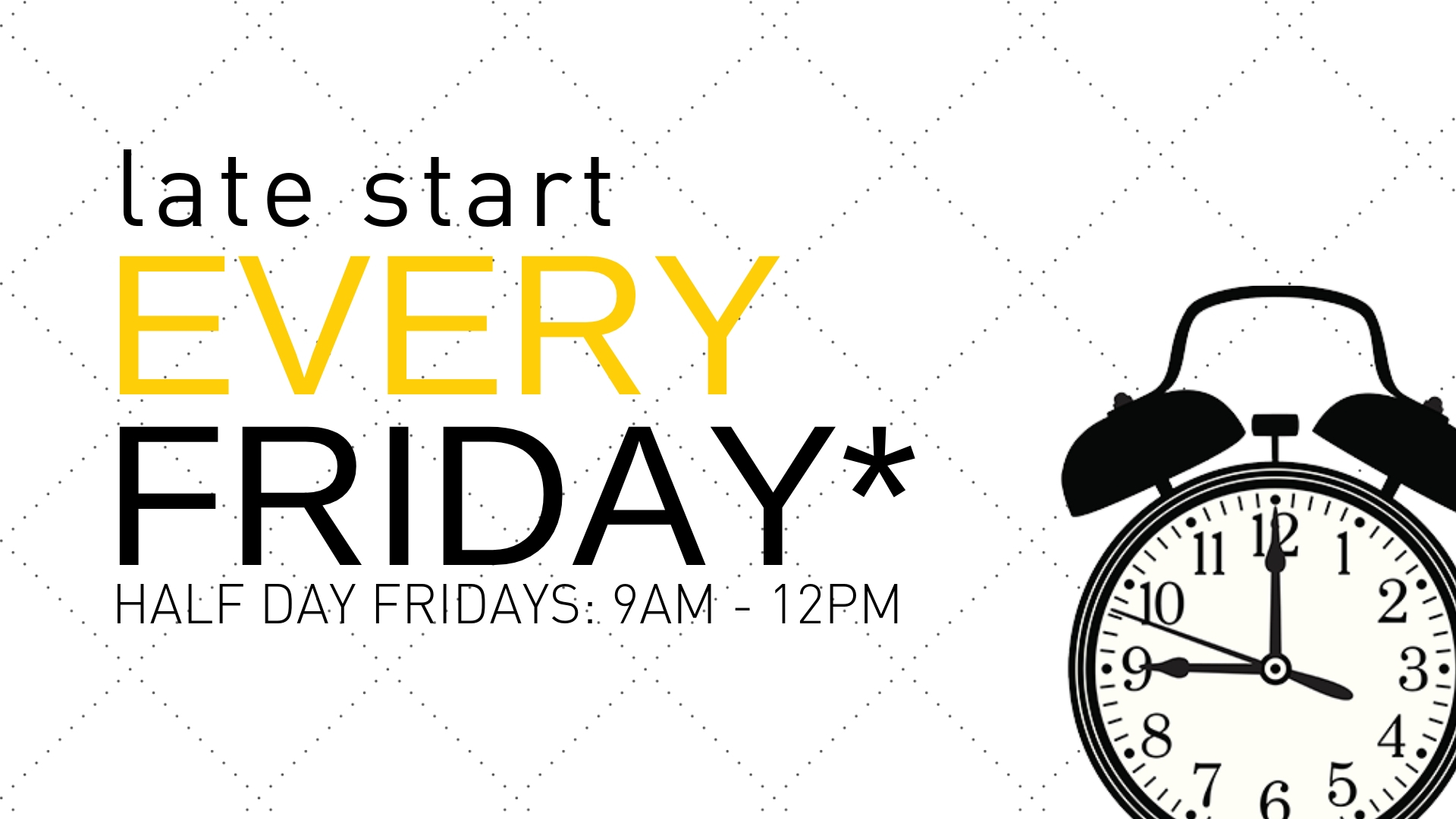 Every Friday is a Late Start at 9am  |  Half day Fridays are from 9am - 12pm